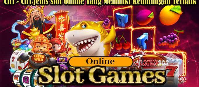 Ciri - Ciri Jenis Slot Online Yang Memiliki Keuntungan Terbaik