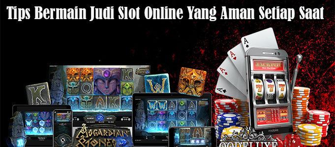 Tips Bermain Judi Slot Online Yang Aman Setiap Saat